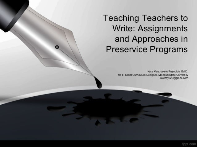 Teaching Teachers to Write: Assignments and Approaches in Preservice Programs Kate Mastruserio Reynolds, Ed.D. Title III G...