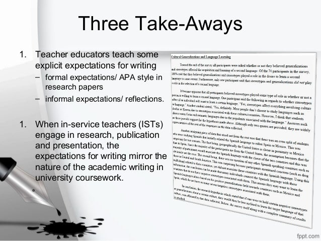 Three Take-Aways 1. Teacher educators teach some explicit expectations for writing – formal expectations/ APA style in res...