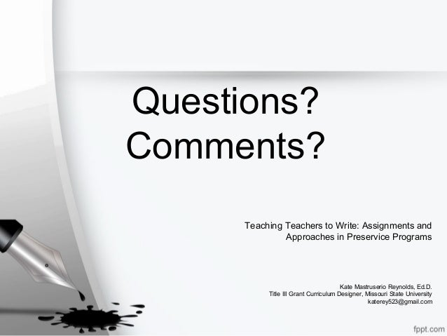 Questions? Comments? Teaching Teachers to Write: Assignments and Approaches in Preservice Programs Kate Mastruserio Reynol...