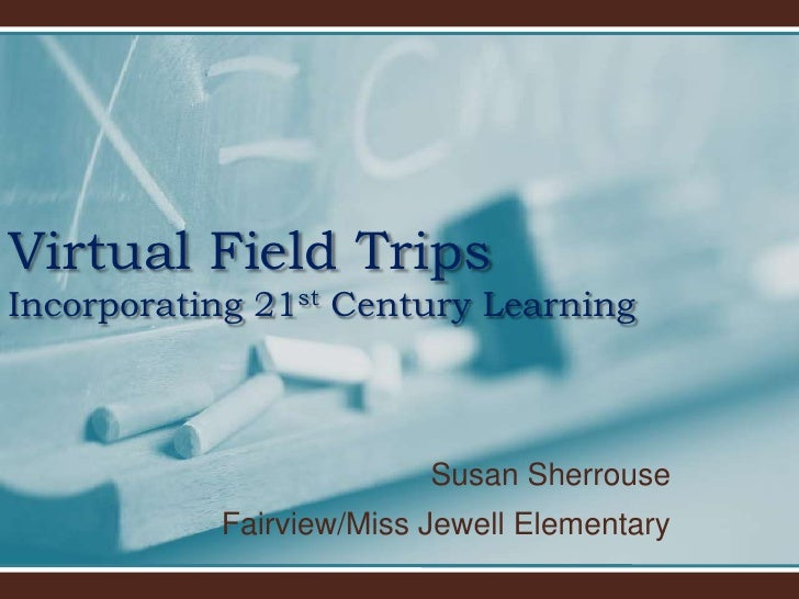 Virtual Field TripsIncorporating 21st Century Learning<br />Susan Sherrouse<br />Fairview/Miss Jewell Elementary<br />