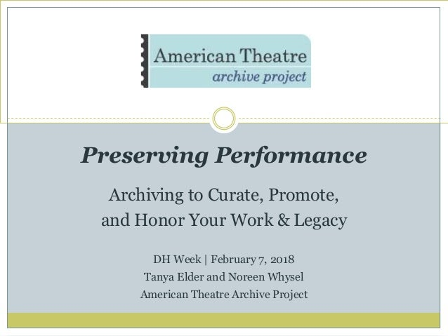 Preserving Performance Archiving to Curate, Promote, and Honor Your Work & Legacy DH Week | February 7, 2018 Tanya Elder a...