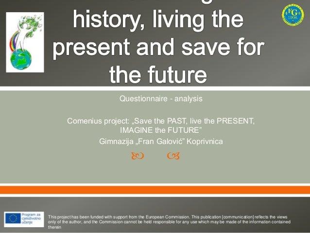 "Questionnaire - analysis Comenius project: ""Save the PAST, live the PRESENT, IMAGINE the FUTURE"" Gimnazija ""Fran Galović"" ..."