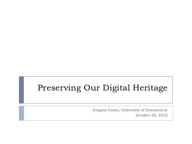 Preserving Our Digital Heritage             Gregory Colati, University of Connecticut                                     ...