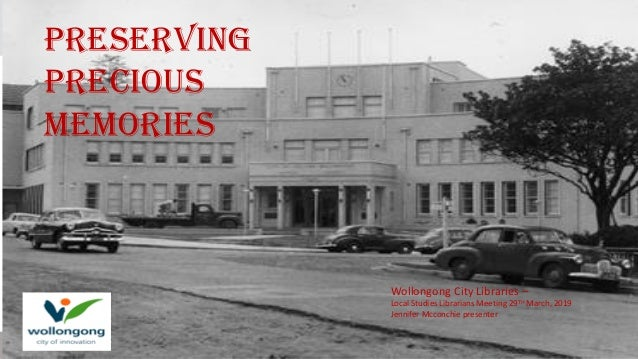 Wollongong City Libraries – Local Studies Librarians Meeting 29TH March, 2019 Jennifer Mcconchie presenter Preserving prec...
