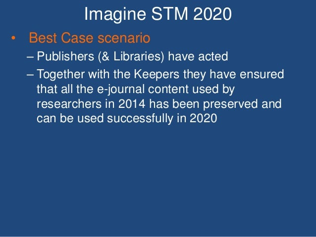 Imagine STM 2020 • Best Case scenario – Publishers (& Libraries) have acted – Together with the Keepers they have ensured ...