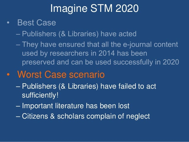 Imagine STM 2020 • Worst Case scenario – Publishers (& Libraries) have failed to act sufficiently! – Important literature ...