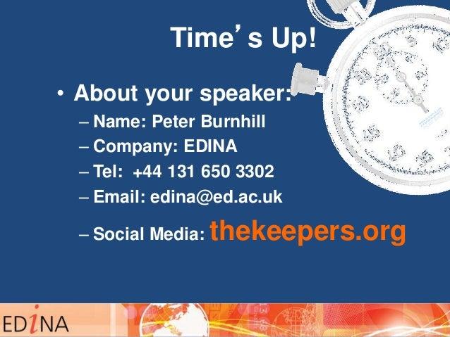 Time's Up! • About your speaker: – Name: Peter Burnhill – Company: EDINA – Tel: +44 131 650 3302 – Email: edina@ed.ac.uk –...