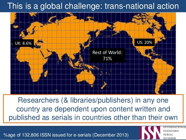 This is a global challenge: trans-national action %age of 132,806 ISSN issued for e-serials (December 2013) US: 20%UK: 8.6...