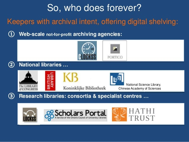 So, who does forever? ① Web-scale not-for-profit archiving agencies: ② National libraries … ③ Research libraries: consorti...