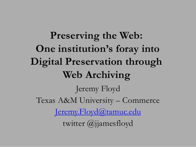 Preserving the Web: One institution's foray intoDigital Preservation through       Web Archiving             Jeremy Floyd ...