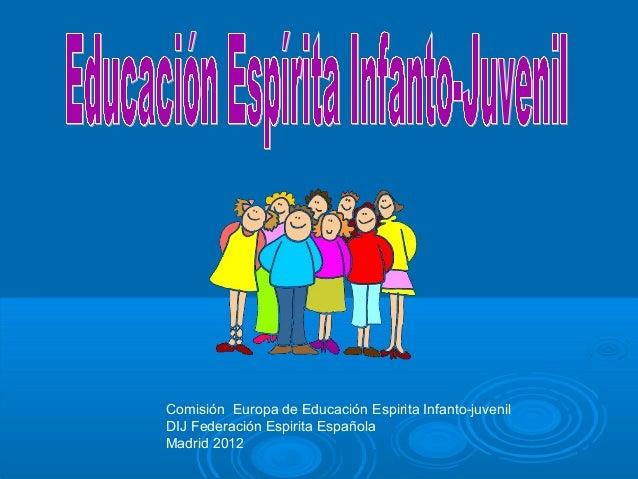 Comisión Europa de Educación Espirita Infanto-juvenilDIJ Federación Espirita EspañolaMadrid 2012