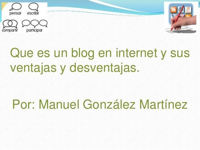 Que es un blog en internet y sus ventajas y desventajas. Por: Manuel González Martínez