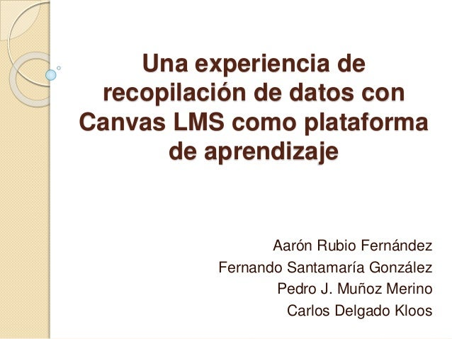 Una experiencia de recopilación de datos con Canvas LMS como plataforma de aprendizaje Aarón Rubio Fernández Fernando Sant...