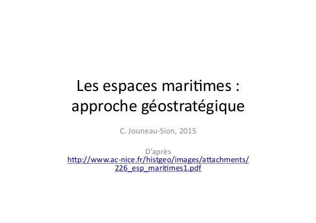 Les  espaces  mari+mes  :   approche  géostratégique   C.  Jouneau-‐Sion,  2015   D'après   hBp://www...