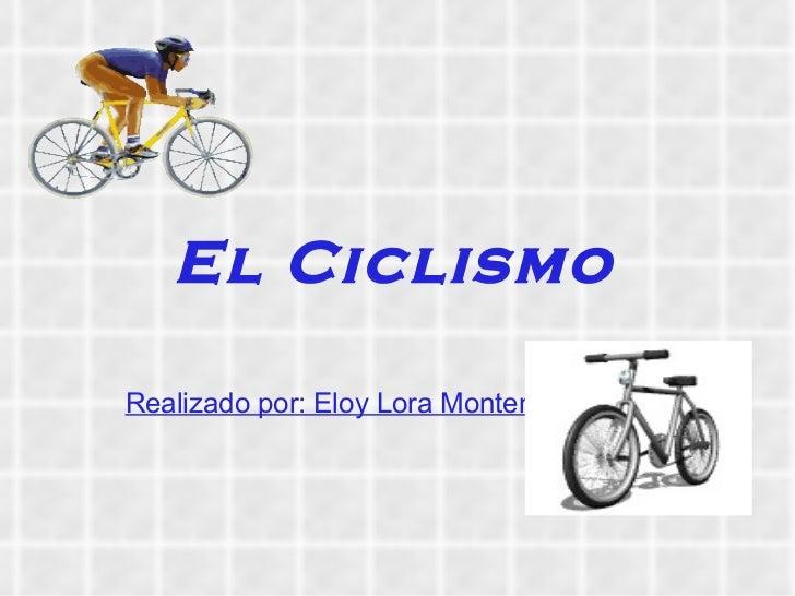 El Ciclismo Realizado por: Eloy Lora Montenegro