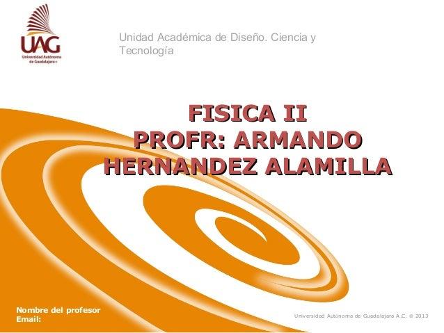 Unidad Académica de Diseño. Ciencia y Tecnología  FISICA II PROFR: ARMANDO HERNANDEZ ALAMILLA  Nombre del profesor Email: ...