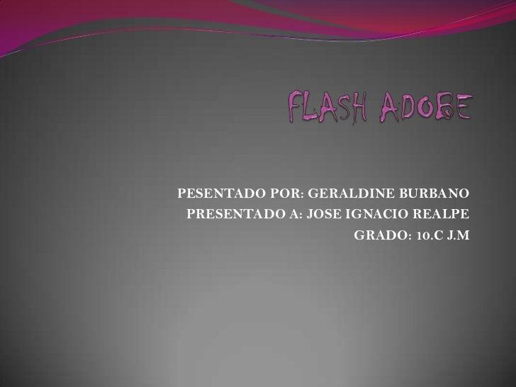 FLASH ADOBE<br />PESENTADO POR: GERALDINE BURBANO<br />PRESENTADO A: JOSE IGNACIO REALPE<br />GRADO: 10.C J.M<br />