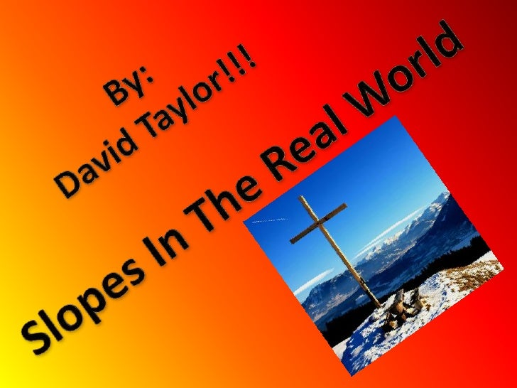 By:<br />David Taylor!!!<br />Slopes In The Real World<br />