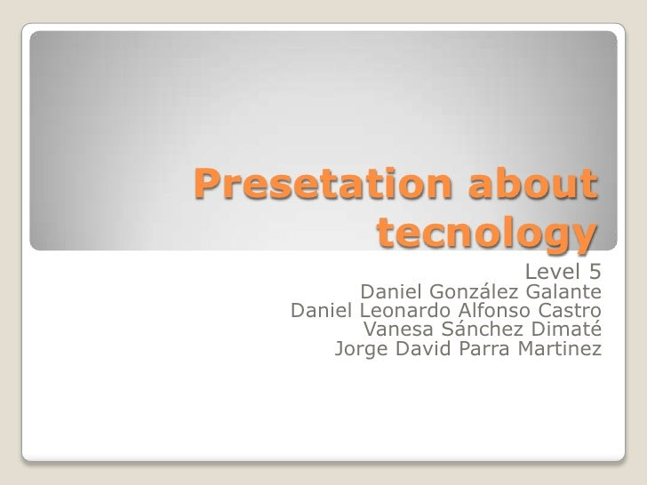 Presetation about        tecnology                          Level 5           Daniel González Galante    Daniel Leonardo A...