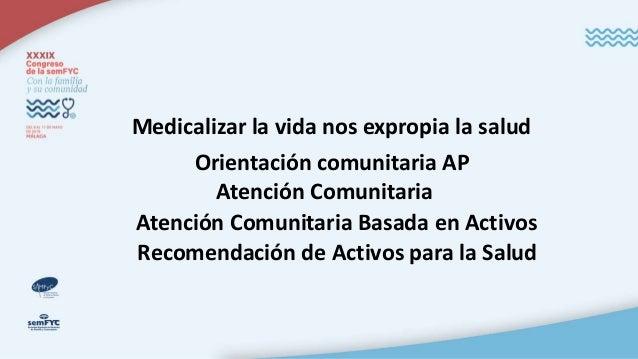Medicalizar la vida nos expropia la salud Orientación comunitaria AP Atención Comunitaria Atención Comunitaria Basada en A...