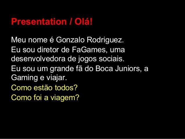 Presentation / Olá!Meu nome é Gonzalo Rodriguez.Eu sou diretor de FaGames, umadesenvolvedora de jogos sociais.Eu sou um gr...