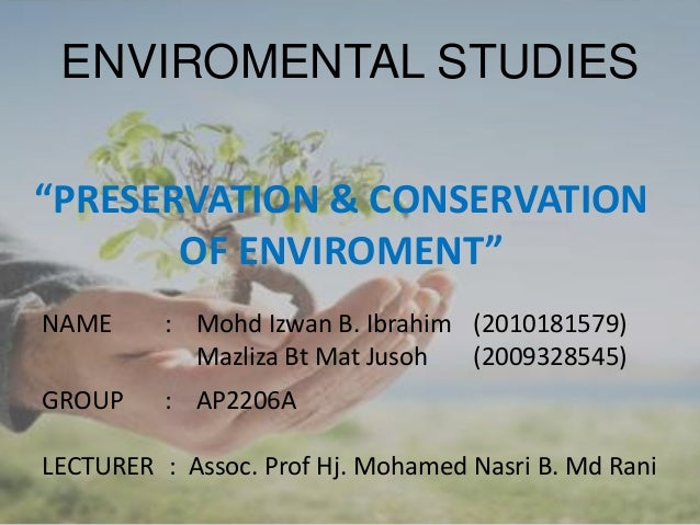"ENVIROMENTAL STUDIES""PRESERVATION & CONSERVATION       OF ENVIROMENT""NAME      : Mohd Izwan B. Ibrahim (2010181579)       ..."