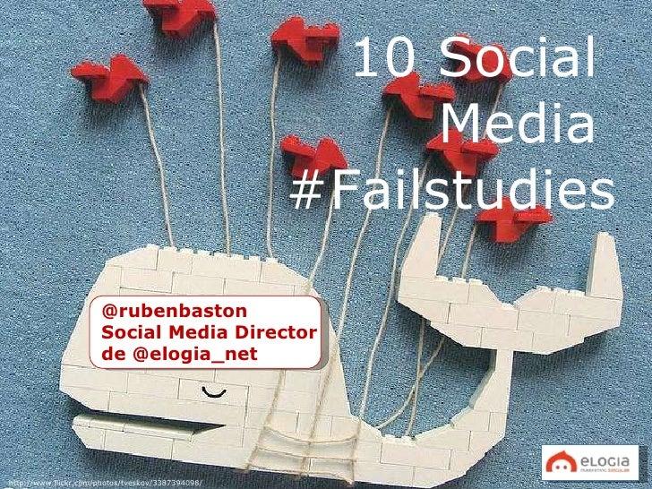 10 Social  Media  #Failstudies @rubenbaston Social Media Director  de @elogia_net http://www.flickr.com/photos/tveskov/338...