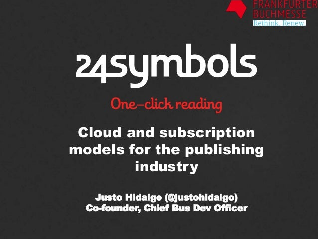 Cloud and subscription models for the publishing industry Justo Hidalgo (@justohidalgo) Co-founder, Chief Bus Dev Officer