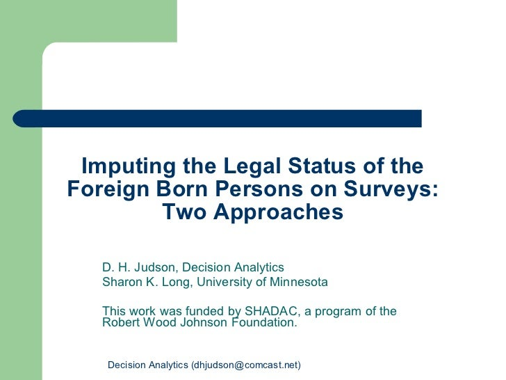 Imputing the Legal Status of the Foreign Born Persons on Surveys: Two Approaches D. H. Judson, Decision Analytics Sharon K...
