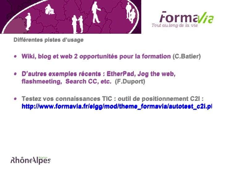 <ul><li>Différentes pistes d'usage  </li></ul><ul><li>Wiki, blog et web 2 opportunités pour la formation  (C.Batier) </li>...