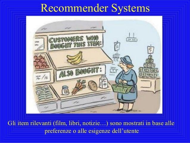 Recommender SystemsGli item rilevanti (film, libri, notizie…) sono mostrati in base allepreferenze o alle esigenze dell'ut...