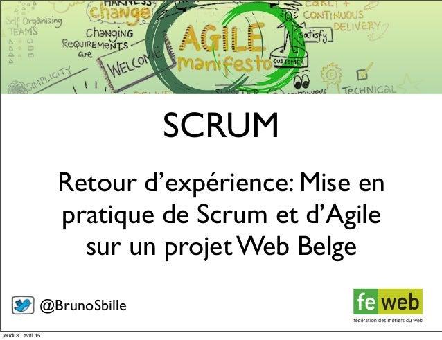 Retour d'expérience: Mise en pratique de Scrum et d'Agile sur un projet Web Belge SCRUM @BrunoSbille jeudi 30 avril 15