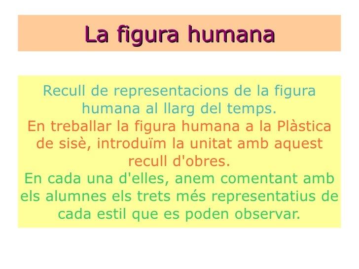 La figura humana Recull de representacions de la figura humana al llarg del temps. En treballar la figura humana a la Plàs...