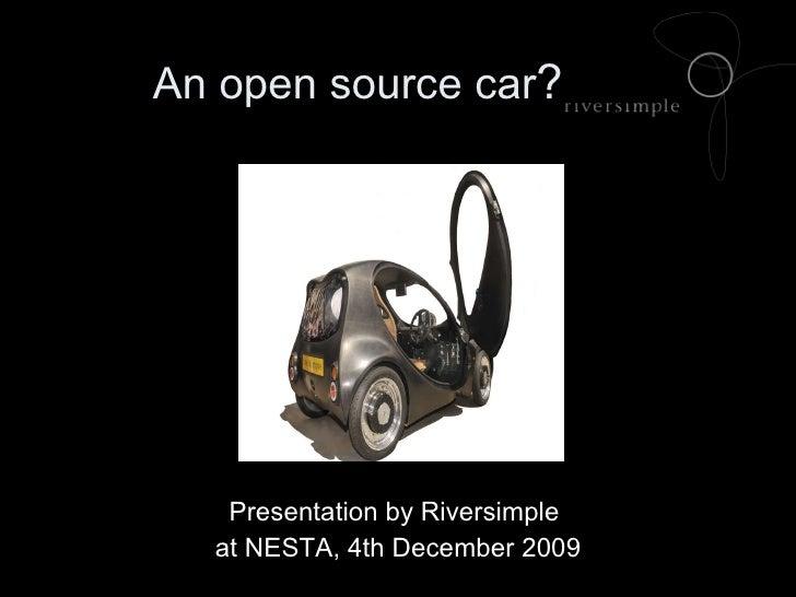 An open source car ?  <ul><li>Presentation by Riversimple  </li></ul><ul><li>at NESTA, 4th December 2009 </li></ul>