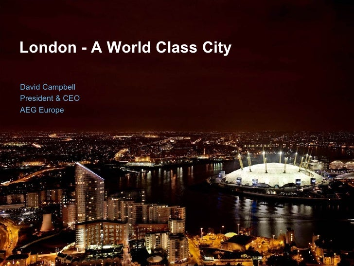 London - A World Class City   David Campbell President & CEO AEG Europe