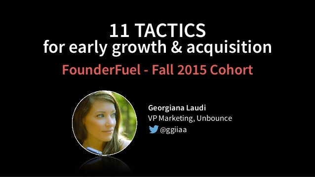 11 TACTICS for early growth & acquisition Georgiana Laudi VP Marketing, Unbounce @ggiiaa FounderFuel - Fall 2015 Cohort