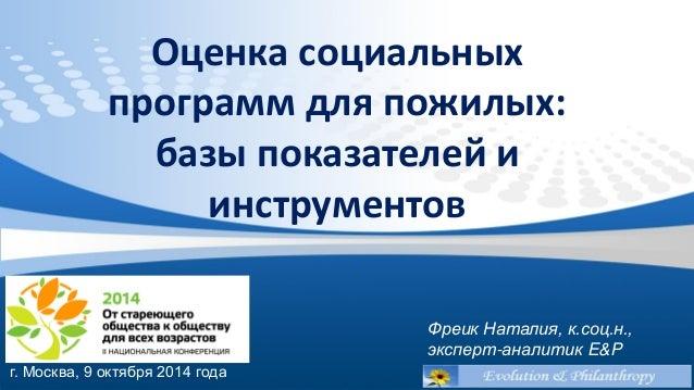 Оценка социальных программ для пожилых:  базы показателей и инструментов  Фреик Наталия, к.соц.н.,  эксперт-аналитик E&P  ...