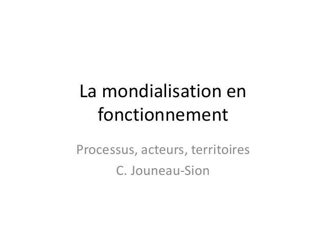 La mondialisation en fonctionnement Processus, acteurs, territoires C. Jouneau-Sion