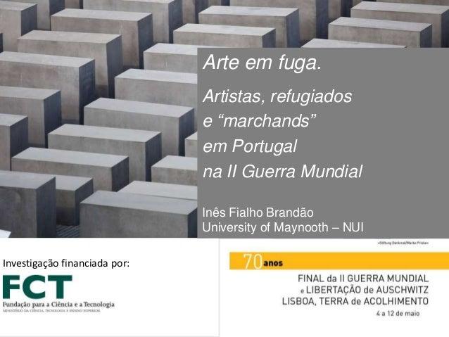 """Arte em fuga. Artistas, refugiados e """"marchands"""" em Portugal na II Guerra Mundial Inês Fialho Brandão University of Maynoo..."""