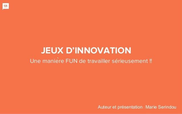 JEUX D'INNOVATION Une manière FUN de travailler sérieusement !! Auteur et présentation : Marie Serindou