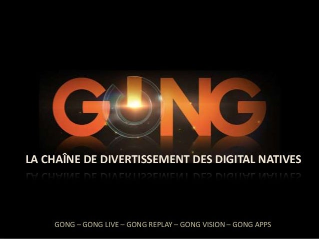 GONG  LA CHAÎNE DE DIVERTISSEMENT DES DIGITAL NATIVES  GONG – GONG LIVE – GONG REPLAY – GONG VISION – GONG APPS