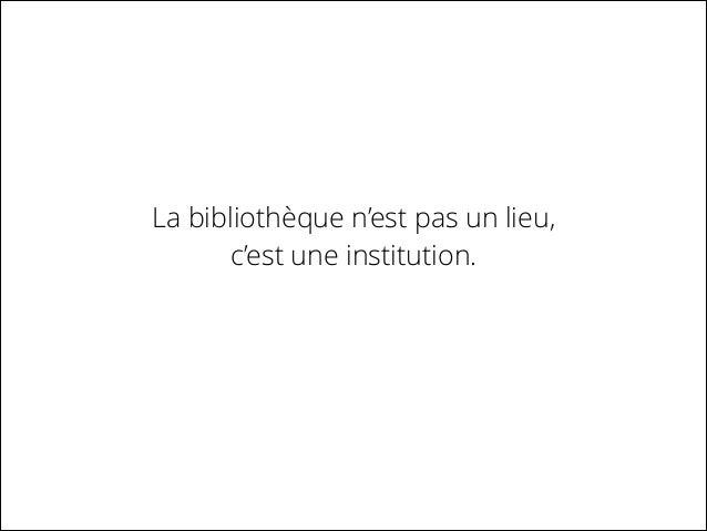 La bibliothèque n'est pas un lieu, c'est une institution.