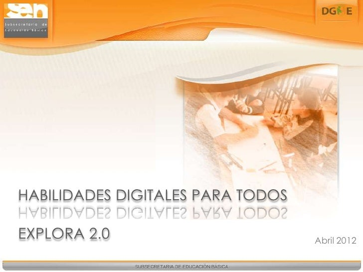 HABILIDADES DIGITALES PARA TODOSEXPLORA 2.0                        Abril 2012