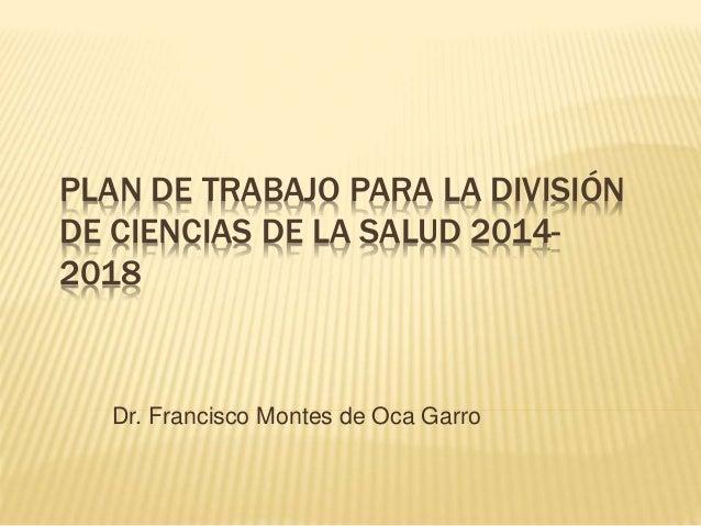 PLAN DE TRABAJO PARA LA DIVISIÓN  DE CIENCIAS DE LA SALUD 2014-  2018  Dr. Francisco Montes de Oca Garro