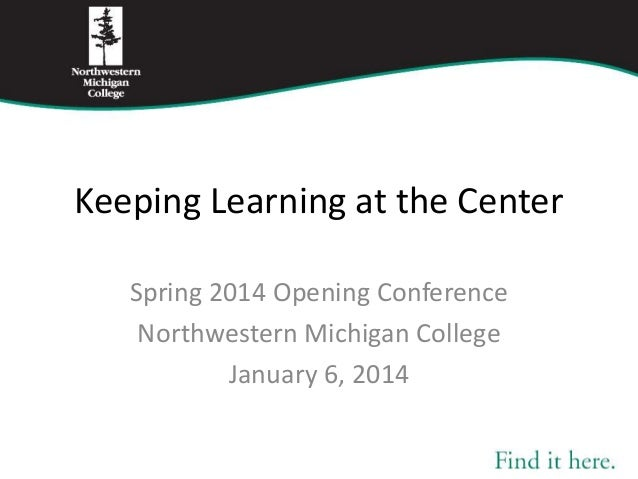 Keeping Learning at the Center Spring 2014 Opening Conference Northwestern Michigan College January 6, 2014