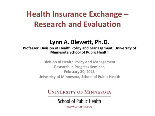 Health Insurance Exchange –   Research and Evaluation               Lynn A. Blewett, Ph.D.Professor, Division of Health Po...