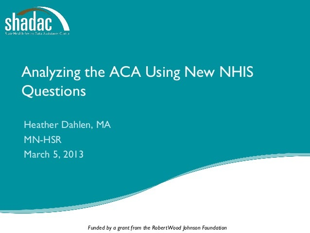 Analyzing the ACA Using New NHISQuestionsHeather Dahlen, MAMN-HSRMarch 5, 2013             Funded by a grant from the Robe...