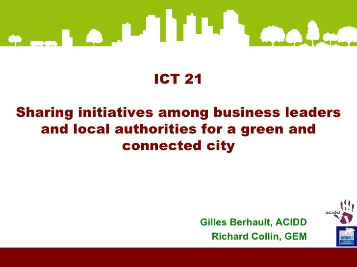 ICT 21 Sharing initiatives among business leaders and local authorities for a green and connected city Gilles Berhault, AC...