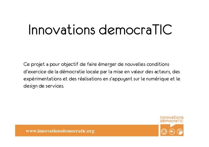 Innovations democraTICCe projet a pour objectif de faire émerger de nouvelles conditionsdexercice de la démocratie locale ...