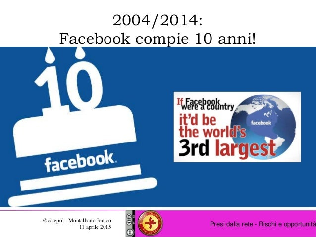 Presi dalla rete - Rischi e opportunità @catepol - Montalbano Jonico 11 aprile 2015 2004/2014: Facebook compie 10 anni!